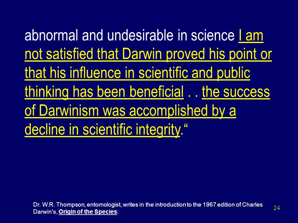 abnormal and undesirable in science I am not satisfied that Darwin proved his point or that his influence in scientific and public thinking has been beneficial . . the success of Darwinism was accomplished by a decline in scientific integrity.