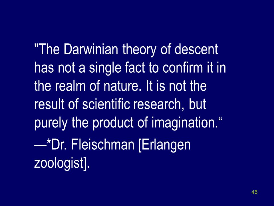 The Darwinian theory of descent has not a single fact to confirm it in the realm of nature. It is not the result of scientific research, but purely the product of imagination.