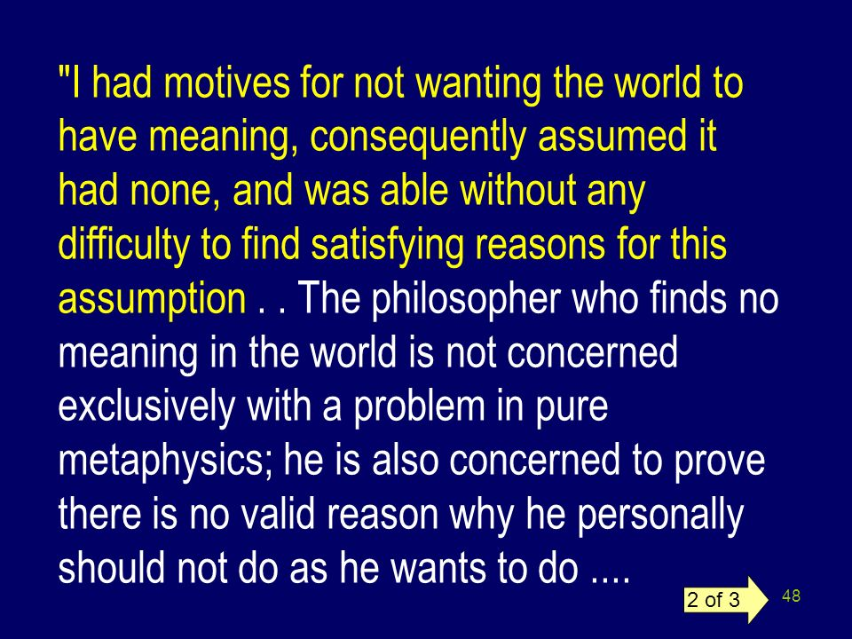 I had motives for not wanting the world to have meaning, consequently assumed it had none, and was able without any difficulty to find satisfying reasons for this assumption . . The philosopher who finds no meaning in the world is not concerned exclusively with a problem in pure metaphysics; he is also concerned to prove there is no valid reason why he personally should not do as he wants to do ....