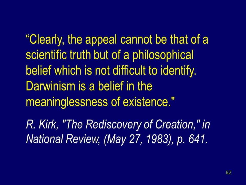 Clearly, the appeal cannot be that of a scientific truth but of a philosophical belief which is not difficult to identify. Darwinism is a belief in the meaninglessness of existence.