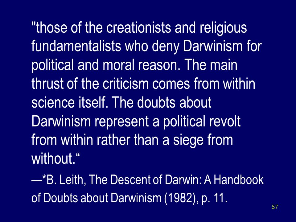 those of the creationists and religious fundamentalists who deny Darwinism for political and moral reason. The main thrust of the criticism comes from within science itself. The doubts about Darwinism represent a political revolt from within rather than a siege from without.