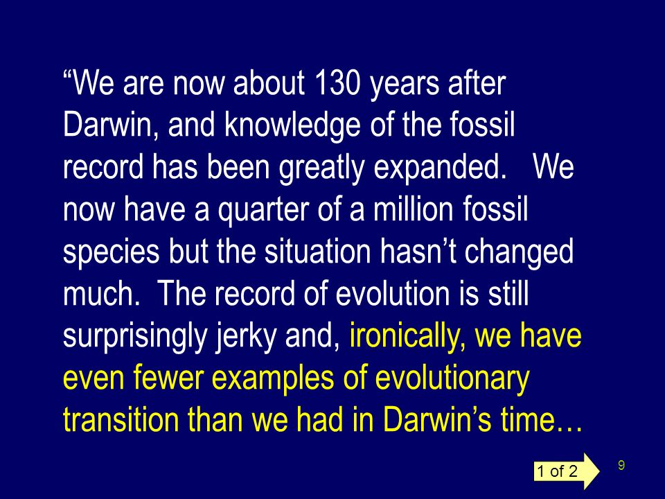 We are now about 130 years after Darwin, and knowledge of the fossil record has been greatly expanded. We now have a quarter of a million fossil species but the situation hasn't changed much. The record of evolution is still surprisingly jerky and, ironically, we have even fewer examples of evolutionary transition than we had in Darwin's time…
