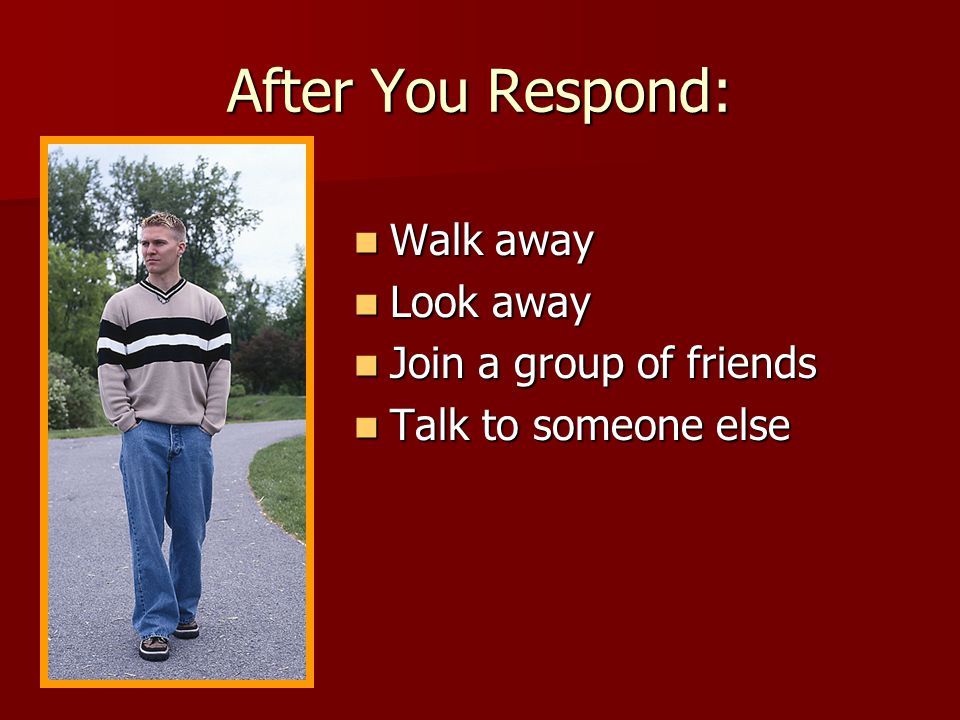 After You Respond: Walk away Look away Join a group of friends
