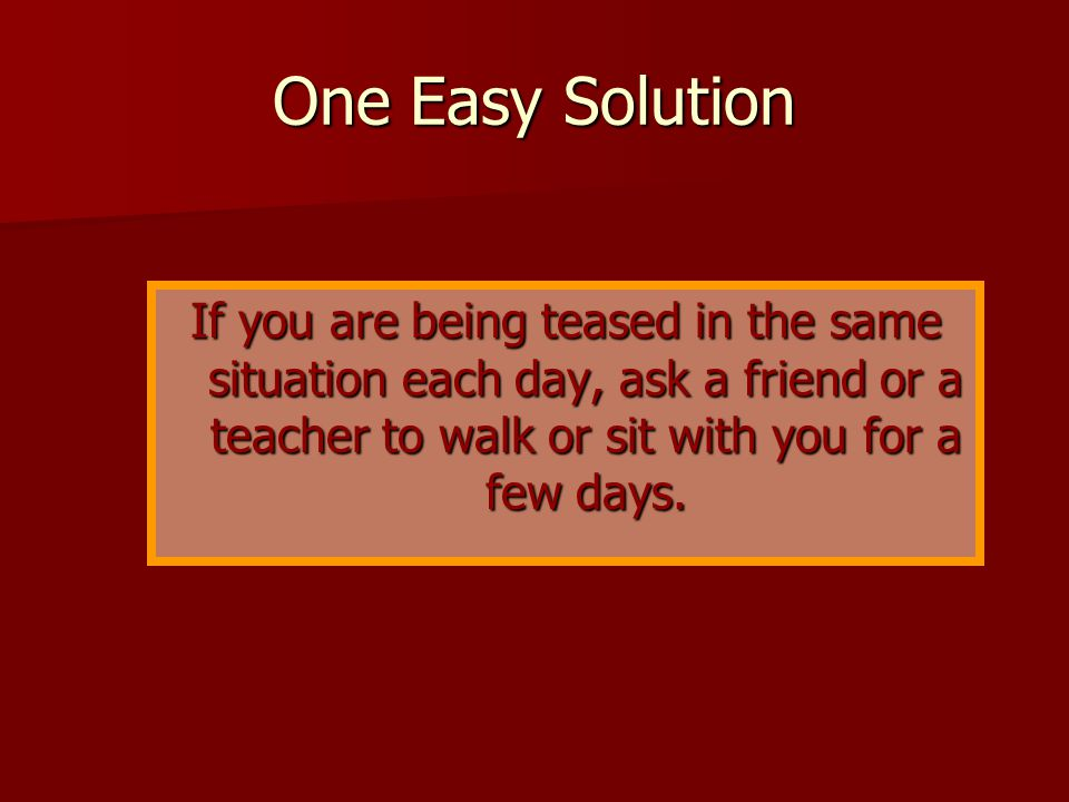 One Easy Solution If you are being teased in the same situation each day, ask a friend or a teacher to walk or sit with you for a few days.