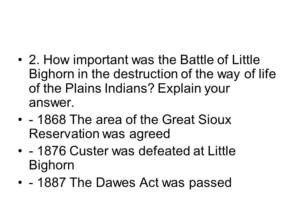 2. How important was the Battle of Little Bighorn in the destruction of the way of life of the Plains Indians Explain your answer.