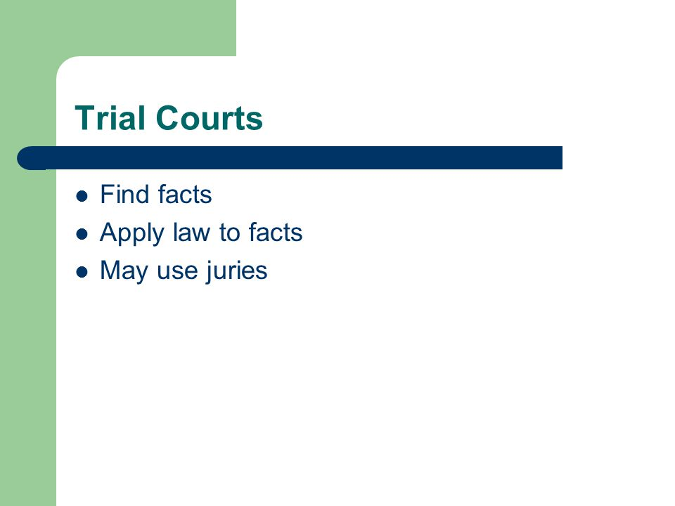 Trial Courts Find facts Apply law to facts May use juries