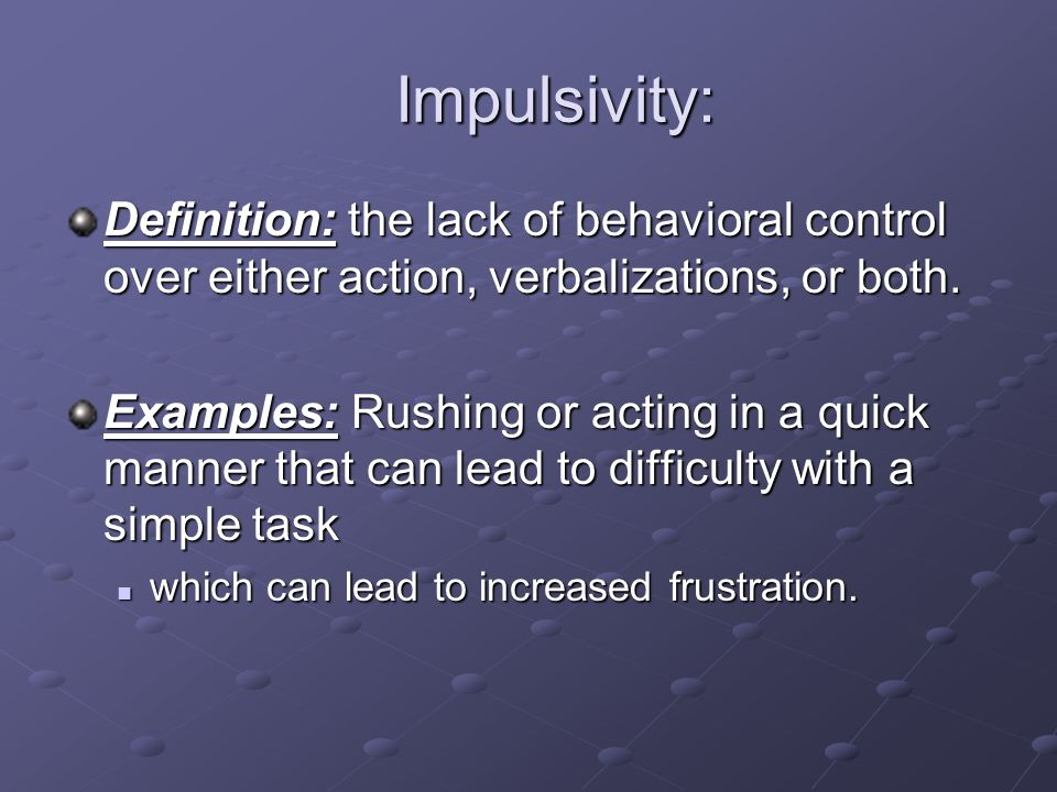 Impulsivity: Definition: the lack of behavioral control over either action, verbalizations, or both.
