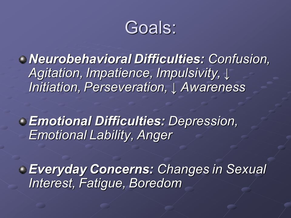 Goals: Neurobehavioral Difficulties: Confusion, Agitation, Impatience, Impulsivity, ↓ Initiation, Perseveration, ↓ Awareness.