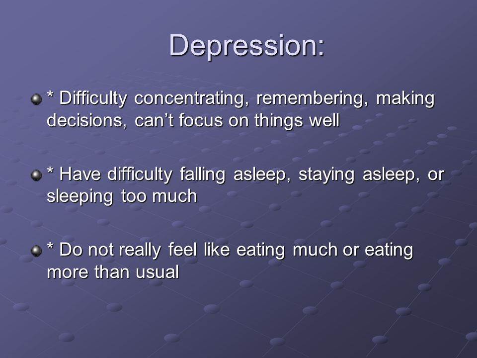 Depression: * Difficulty concentrating, remembering, making decisions, can't focus on things well.