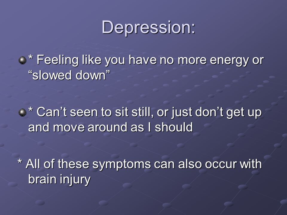 Depression: * Feeling like you have no more energy or slowed down