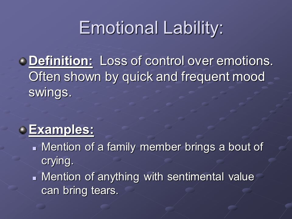 Emotional Lability: Definition: Loss of control over emotions. Often shown by quick and frequent mood swings.