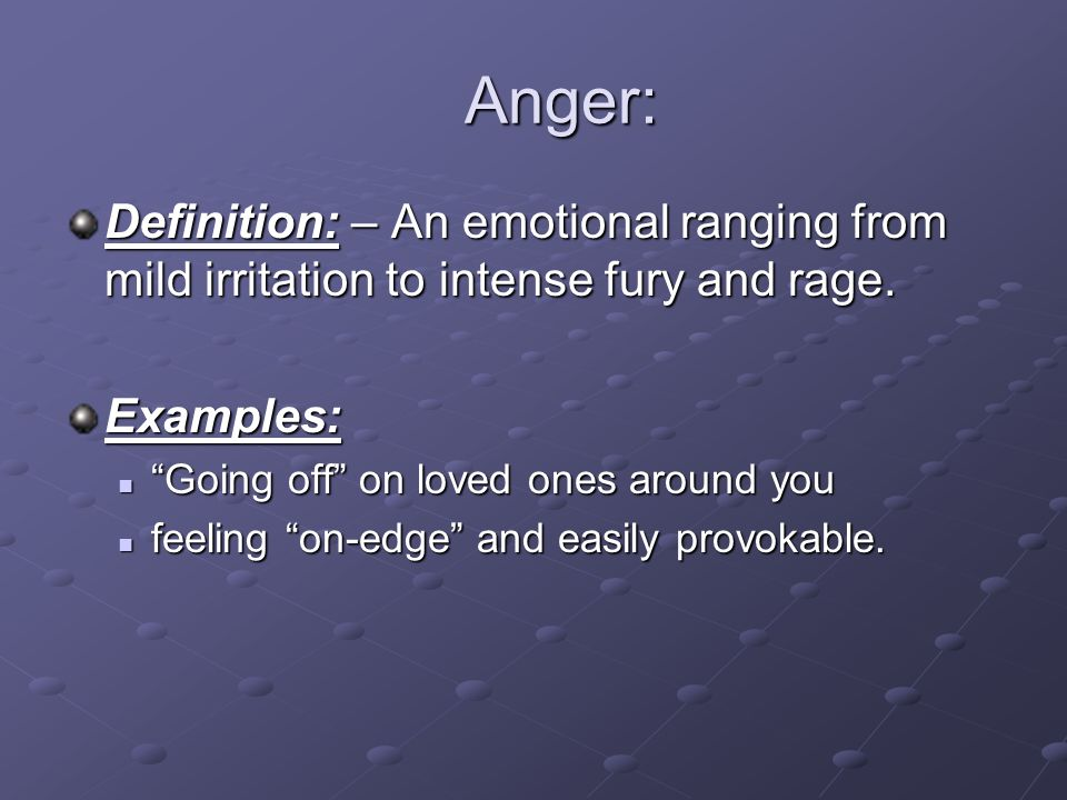 Anger: Definition: – An emotional ranging from mild irritation to intense fury and rage. Examples: