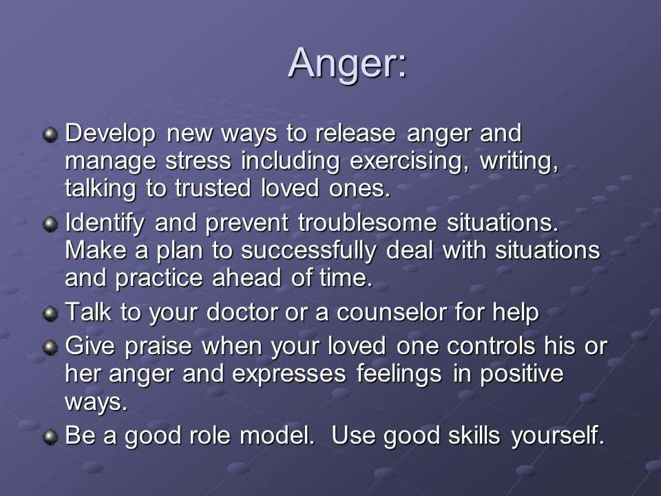 Anger: Develop new ways to release anger and manage stress including exercising, writing, talking to trusted loved ones.