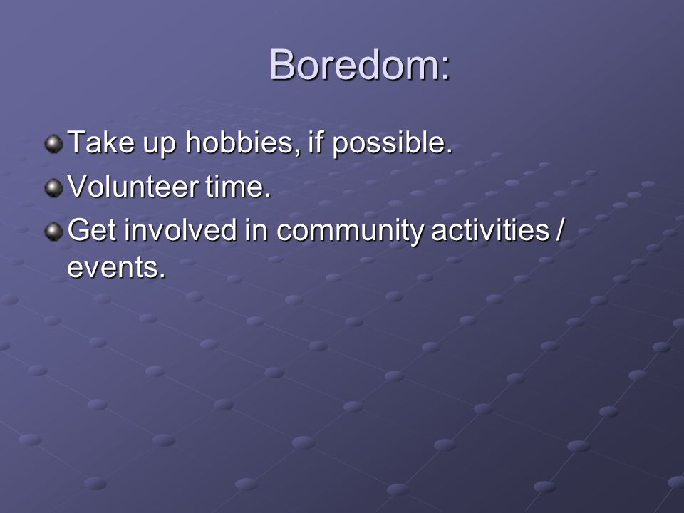 Boredom: Take up hobbies, if possible. Volunteer time.
