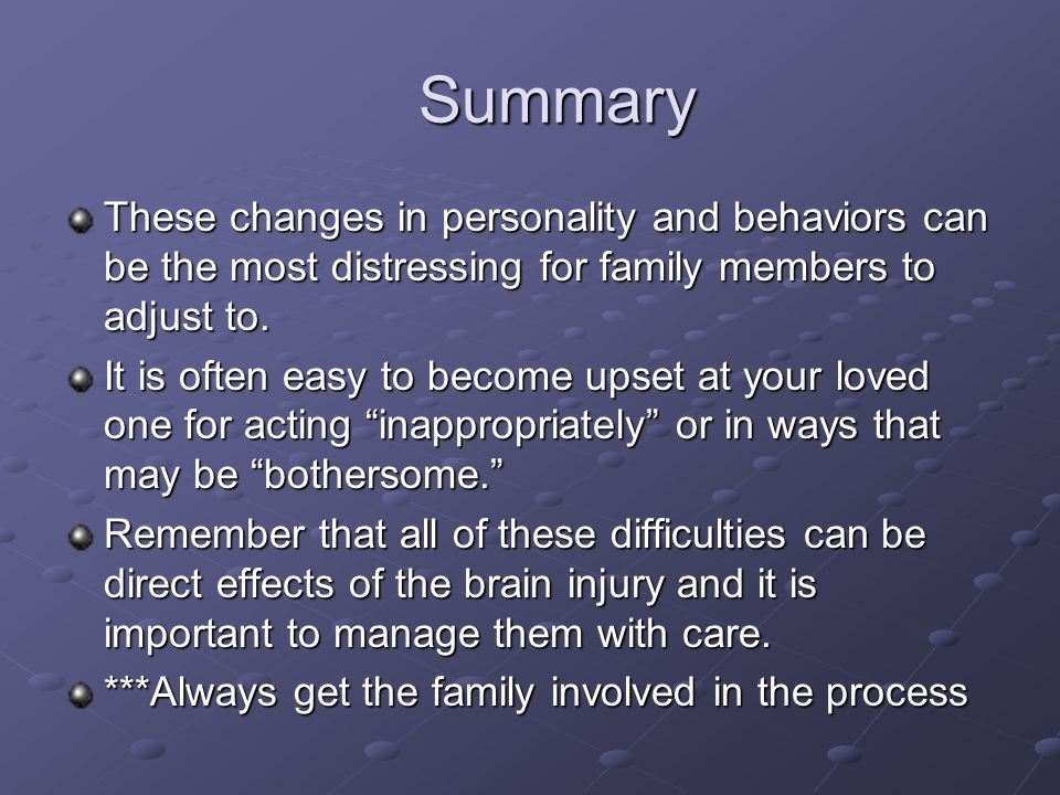 Summary These changes in personality and behaviors can be the most distressing for family members to adjust to.