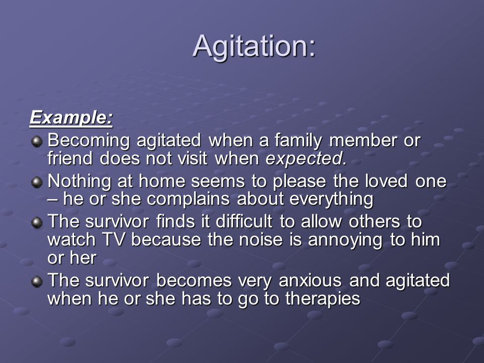 Agitation: Example: Becoming agitated when a family member or friend does not visit when expected.
