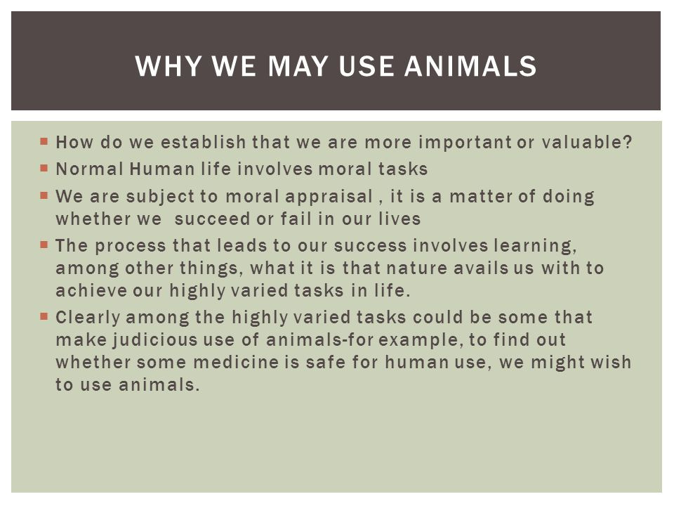 Why We May Use Animals How do we establish that we are more important or valuable Normal Human life involves moral tasks.