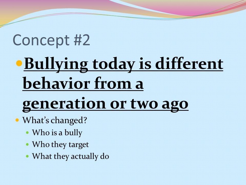 Concept #2 Bullying today is different behavior from a generation or two ago. What's changed Who is a bully.