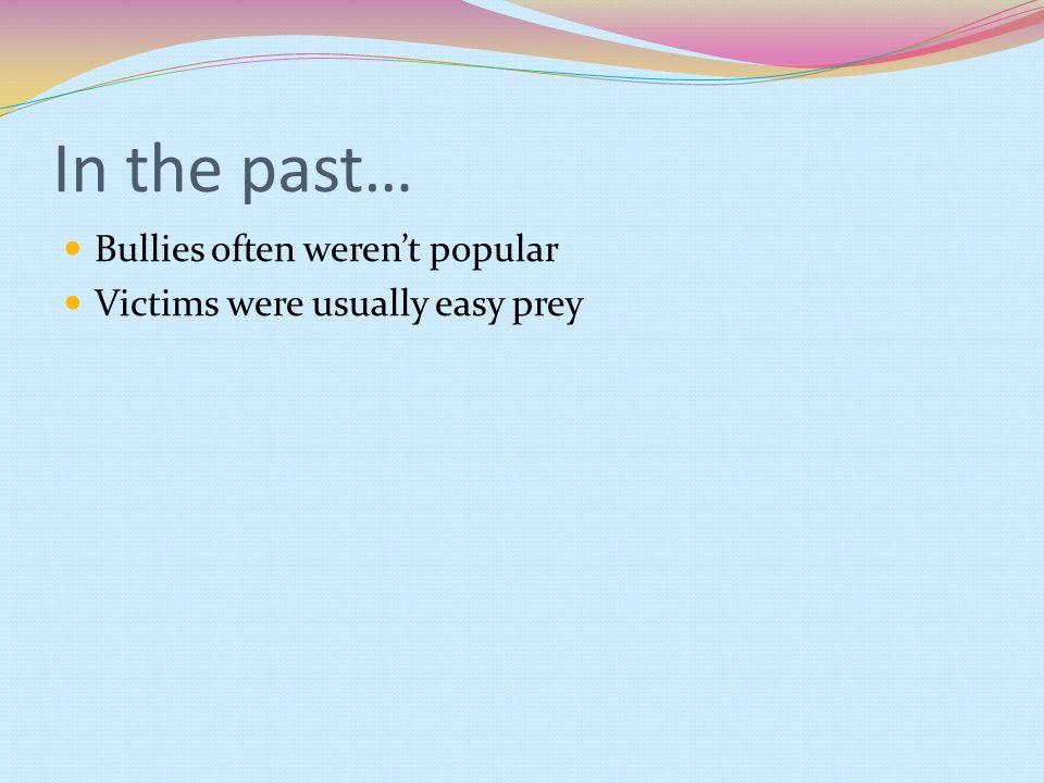 In the past… Bullies often weren't popular