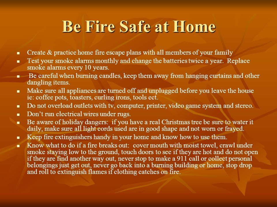 Be Fire Safe at Home Create & practice home fire escape plans with all members of your family.