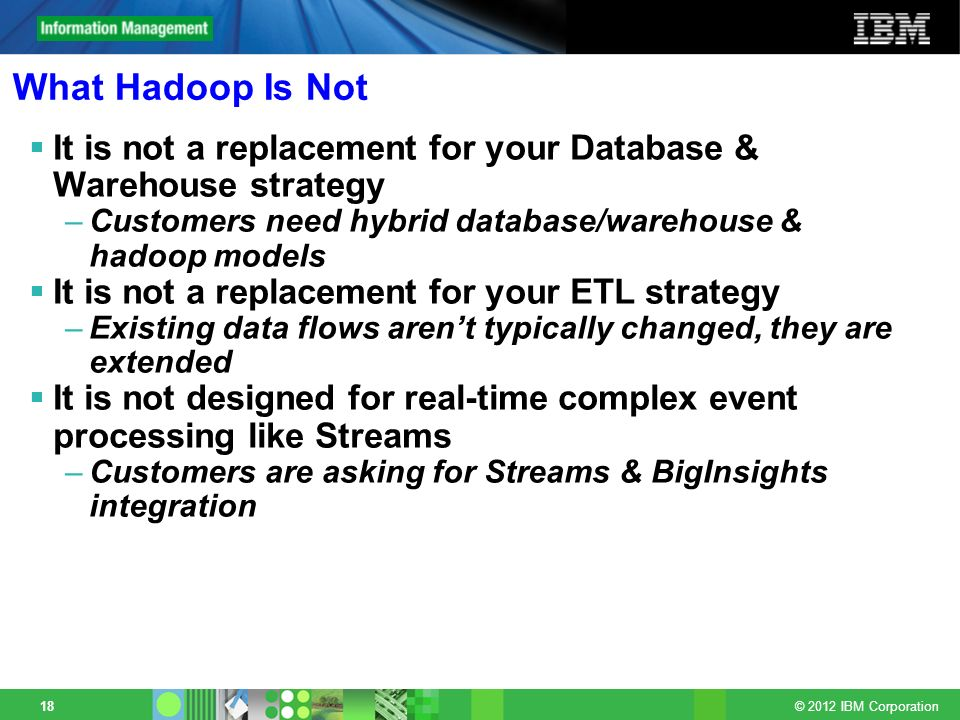 What Hadoop Is Not It is not a replacement for your Database & Warehouse strategy. Customers need hybrid database/warehouse & hadoop models.