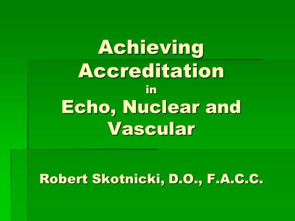 Achieving Accreditation in Echo, Nuclear and Vascular Robert Skotnicki, D.O., F.A.C.C.