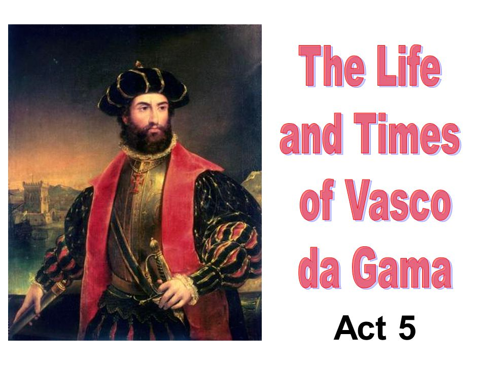 Act 5 The Life and Times of Vasco da Gama