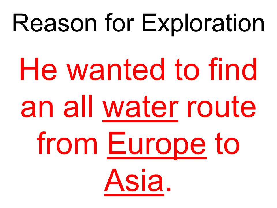 He wanted to find an all water route from Europe to Asia.