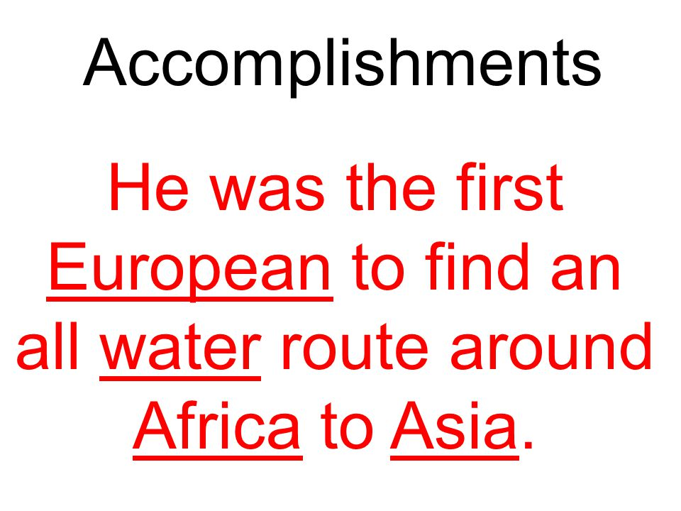 Accomplishments He was the first European to find an all water route around Africa to Asia. What did he accomplish *