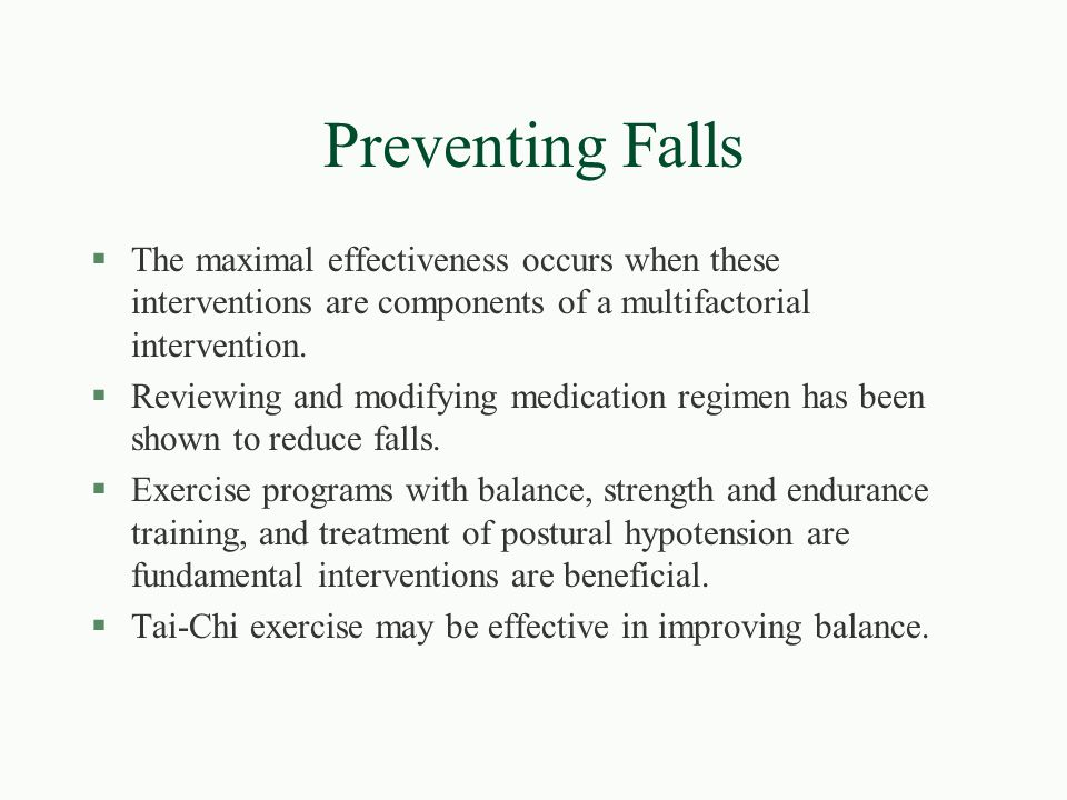 Preventing Falls The maximal effectiveness occurs when these interventions are components of a multifactorial intervention.