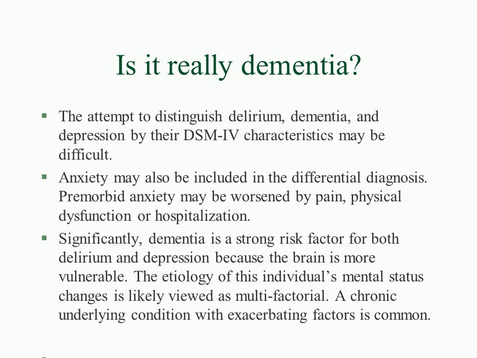 Is it really dementia The attempt to distinguish delirium, dementia, and depression by their DSM-IV characteristics may be difficult.