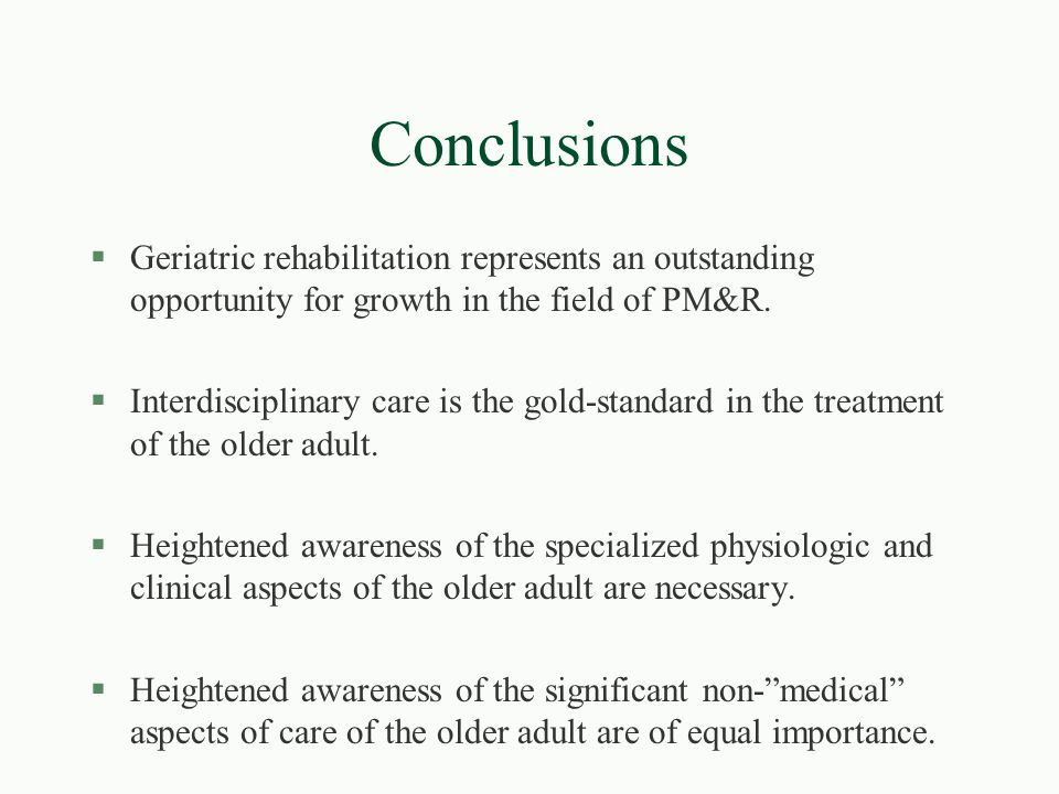 Conclusions Geriatric rehabilitation represents an outstanding opportunity for growth in the field of PM&R.