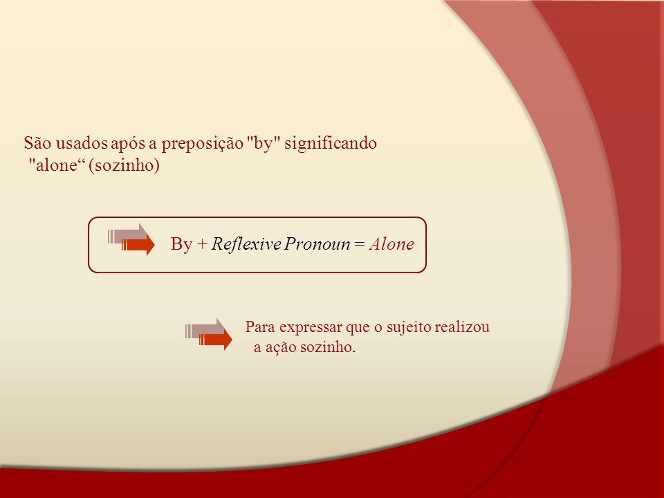 São usados após a preposição by significando alone (sozinho)