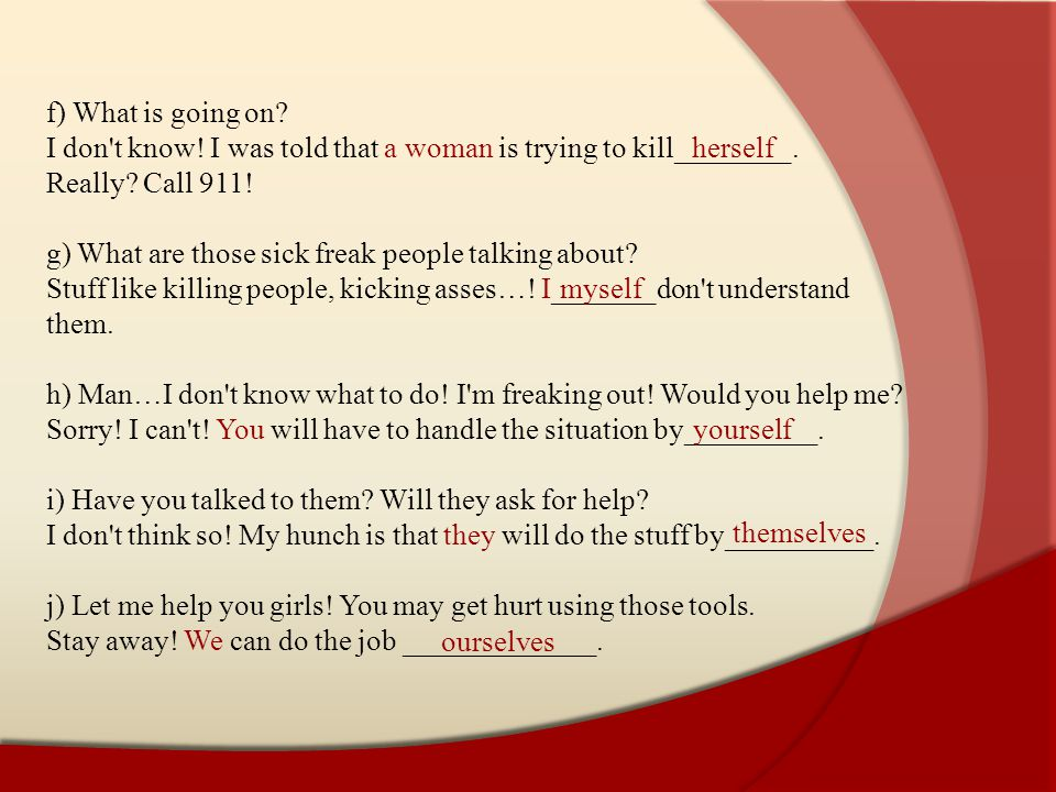 f) What is going on I don t know! I was told that a woman is trying to kill________. Really Call 911!