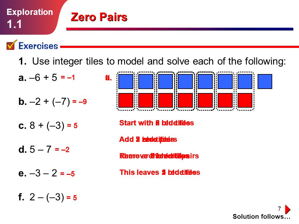 Exploration 1.1. Zero Pairs. Exercises. 1. Use integer tiles to model and solve each of the following: