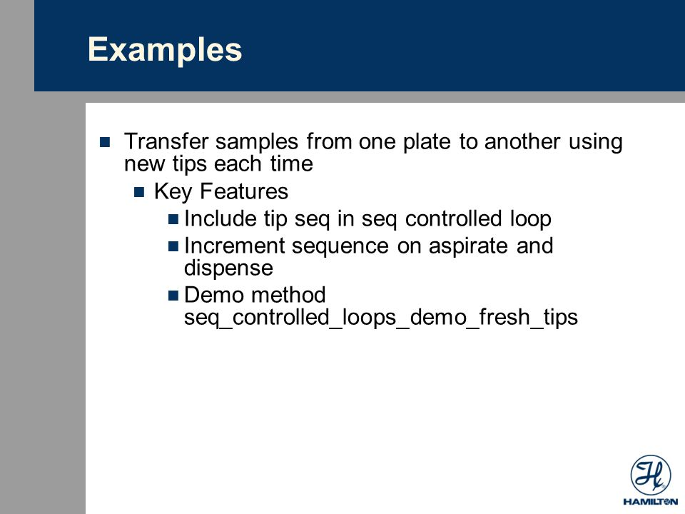 Examples Transfer samples from one plate to another using new tips each time. Key Features. Include tip seq in seq controlled loop.