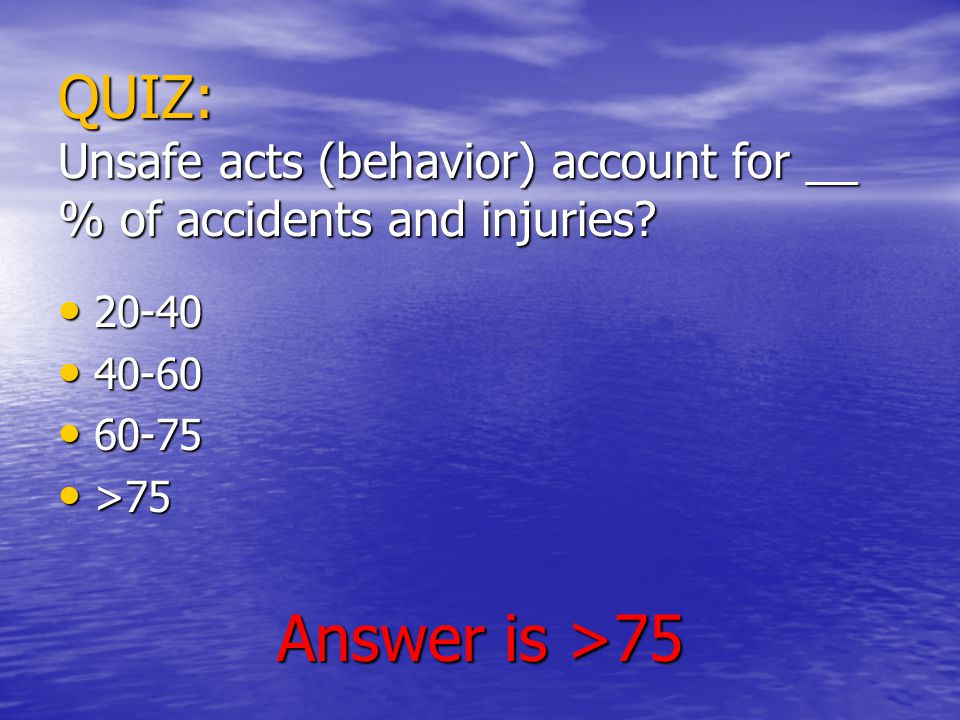 QUIZ: Unsafe acts (behavior) account for __ % of accidents and injuries