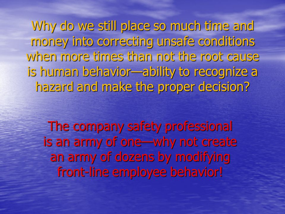Why do we still place so much time and money into correcting unsafe conditions when more times than not the root cause is human behavior—ability to recognize a hazard and make the proper decision