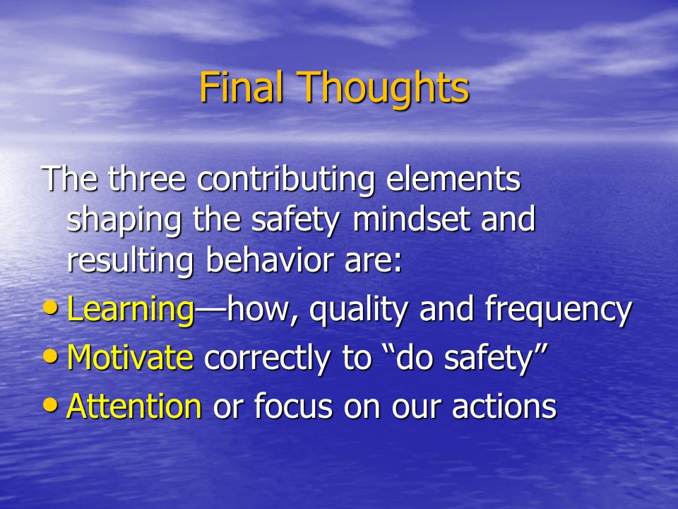 Final Thoughts The three contributing elements shaping the safety mindset and resulting behavior are:
