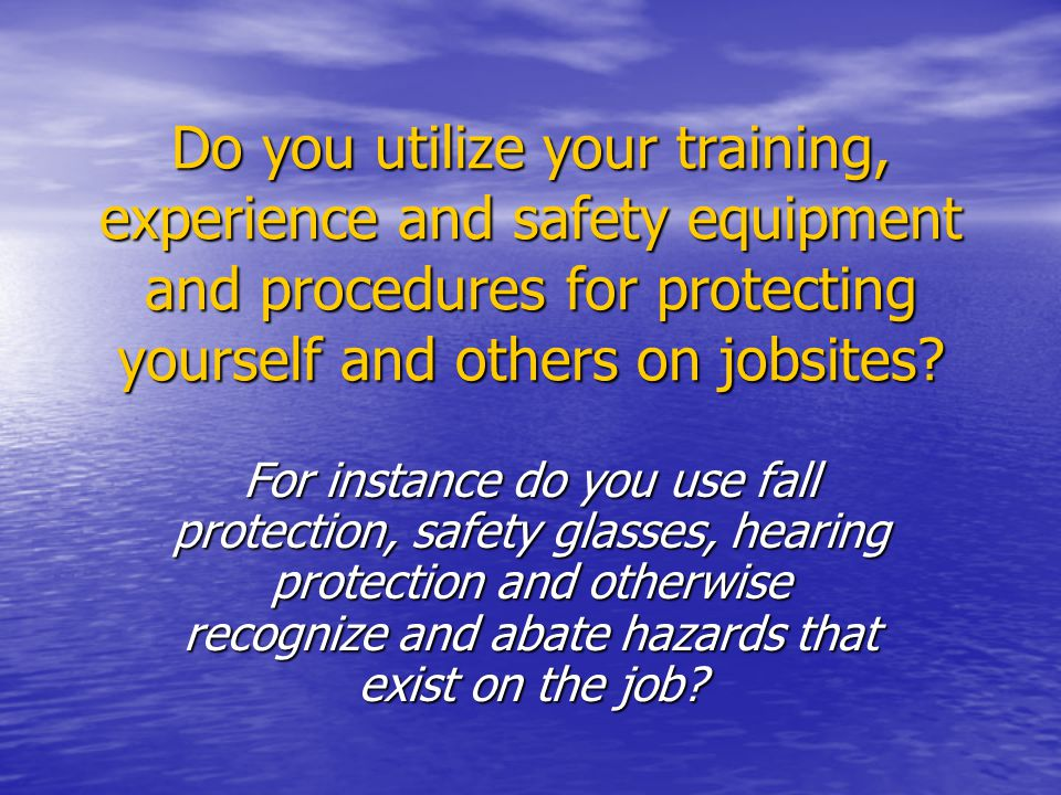 Do you utilize your training, experience and safety equipment and procedures for protecting yourself and others on jobsites