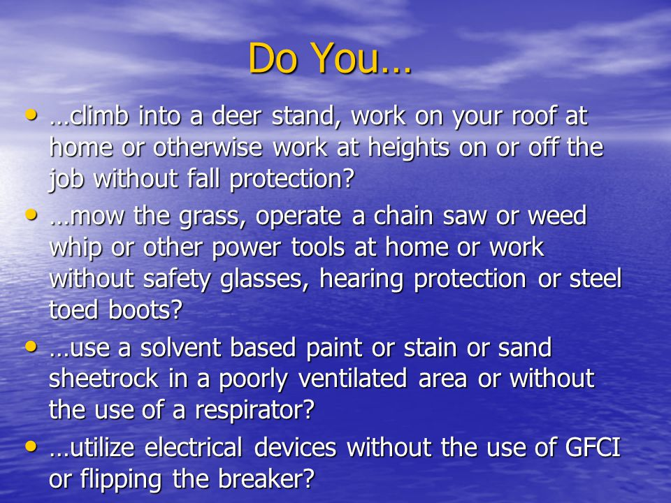 Do You… …climb into a deer stand, work on your roof at home or otherwise work at heights on or off the job without fall protection