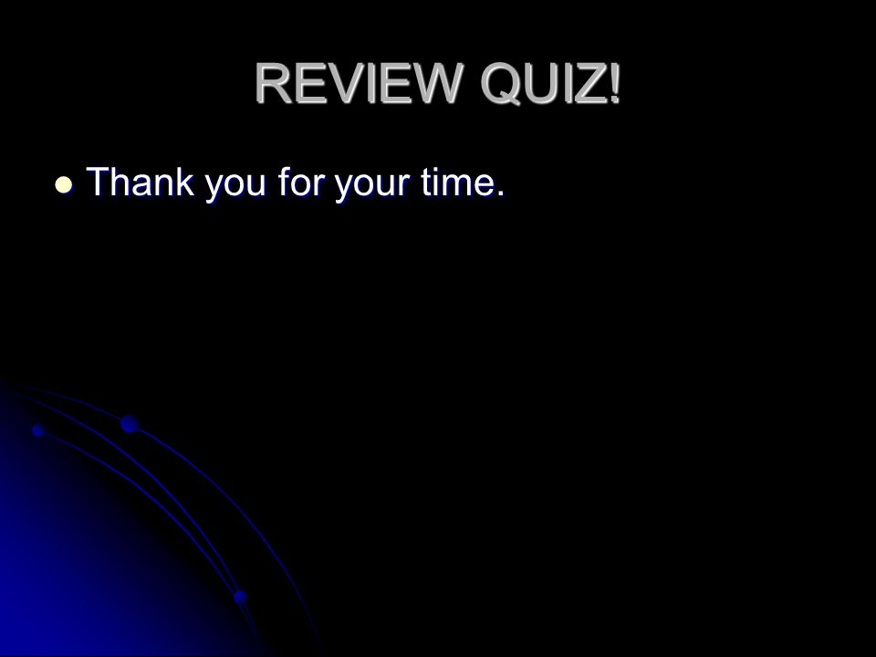 REVIEW QUIZ! Thank you for your time.