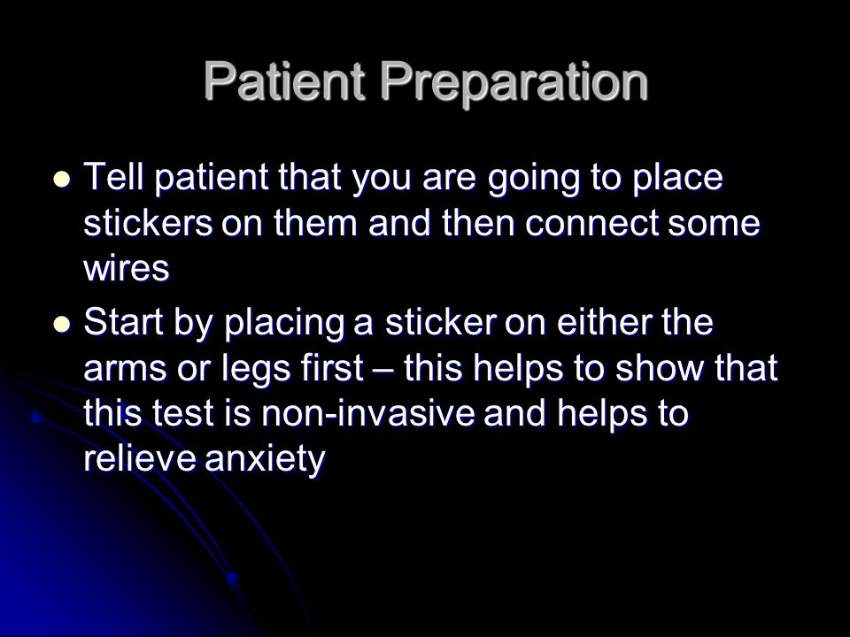 Patient Preparation Tell patient that you are going to place stickers on them and then connect some wires.