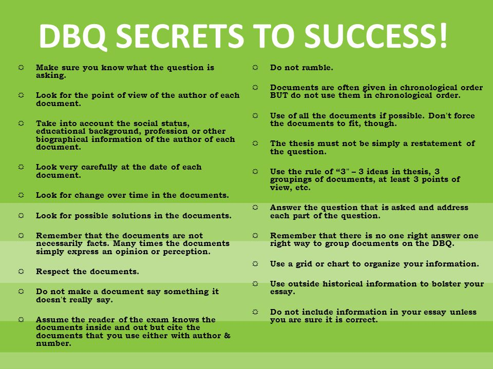 DBQ SECRETS TO SUCCESS! Make sure you know what the question is asking. Look for the point of view of the author of each document.