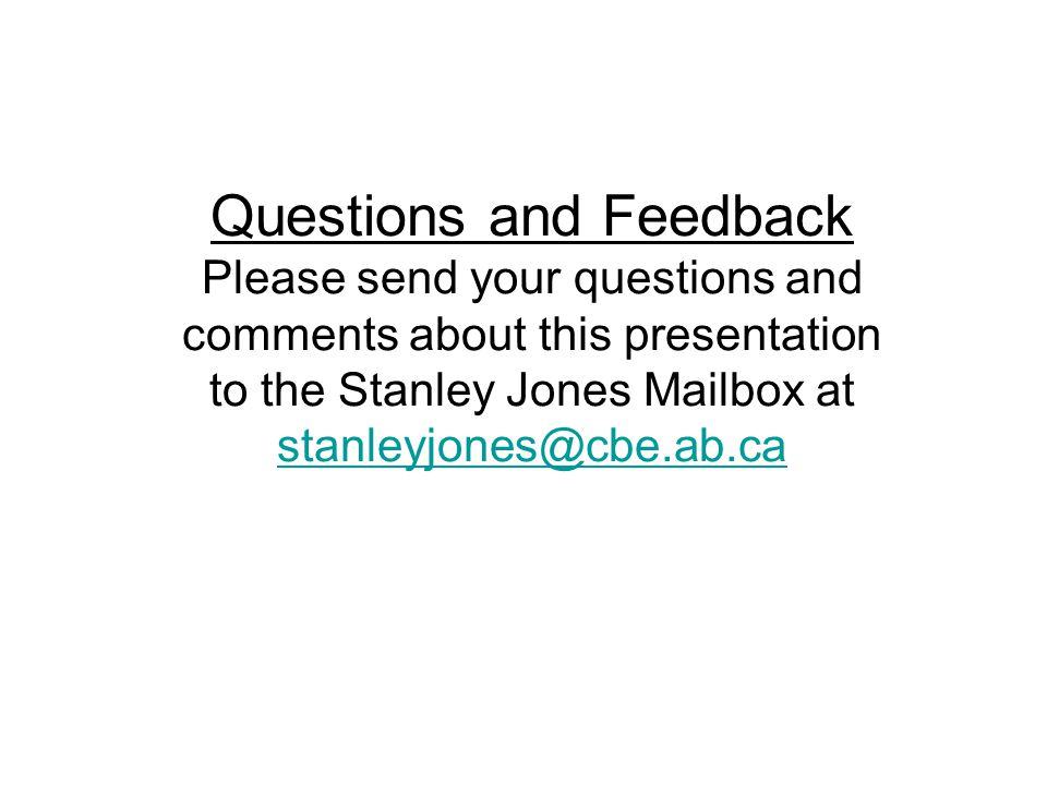 Questions and Feedback Please send your questions and comments about this presentation to the Stanley Jones Mailbox at stanleyjones@cbe.ab.ca