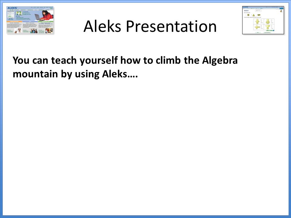 Aleks Presentation You can teach yourself how to climb the Algebra mountain by using Aleks….