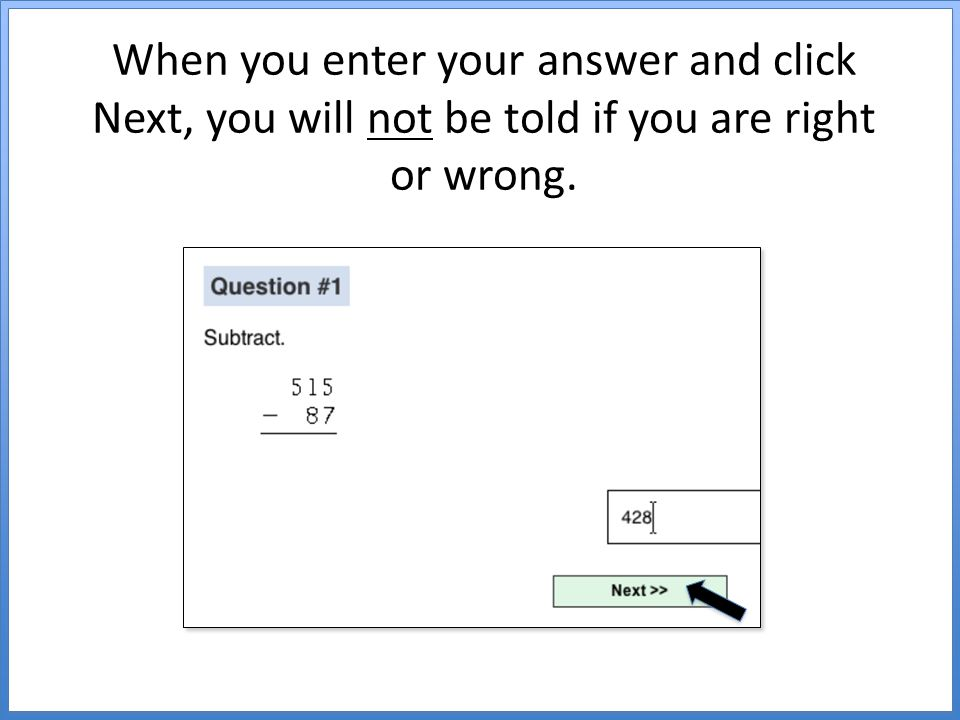 When you enter your answer and click Next, you will not be told if you are right or wrong.
