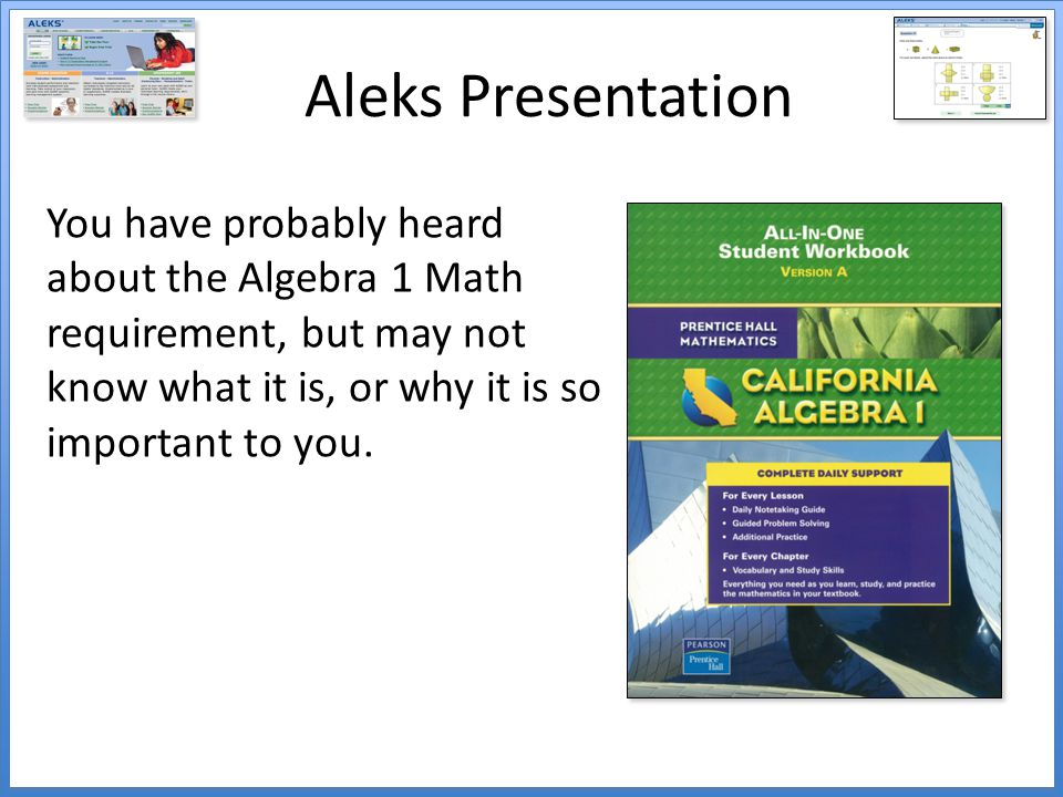 Aleks Presentation You have probably heard about the Algebra 1 Math requirement, but may not know what it is, or why it is so important to you.