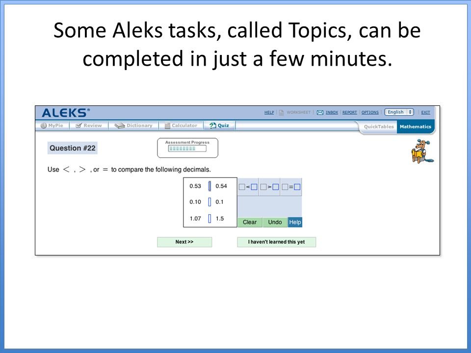 Some Aleks tasks, called Topics, can be completed in just a few minutes.