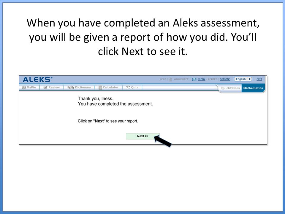 When you have completed an Aleks assessment, you will be given a report of how you did.